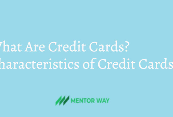 What Are Credit Cards? Characteristics of Credit Cards