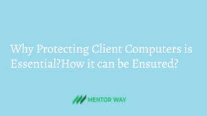 Why Protecting Client Computers is Essential?How it can be Ensured?