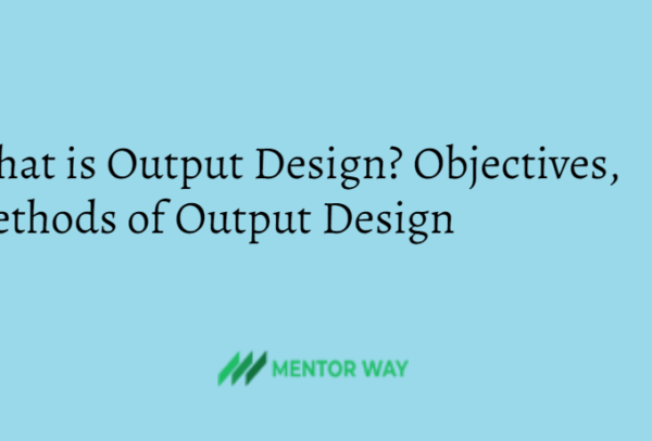 What is Output Design? Objectives, Methods of Output Design