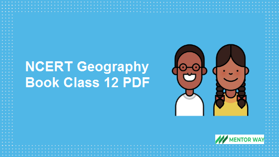 NCERT Class 12 Geography Books: The National Council of Educational Research and Training (NCERT) publishes Geography textbooks for Class 12. The NCERT Class 12th