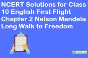 NCERT Solutions for Class 10 English First Flight Chapter 2 Nelson Mandela Long Walk to Freedom