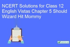 NCERT Solutions for Class 12 English Vistas Chapter 5 Should Wizard Hit Mommy