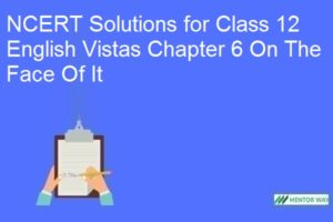 NCERT Solutions for Class 12 English Vistas Chapter 6 On The Face Of It