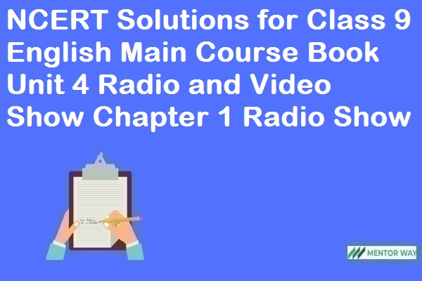 NCERT Solutions for Class 9 English Main Course Book Unit 4 Radio and Video Show Chapter 1 Radio Show